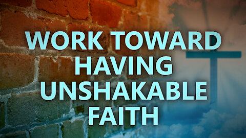 Work toward having unshakable faith