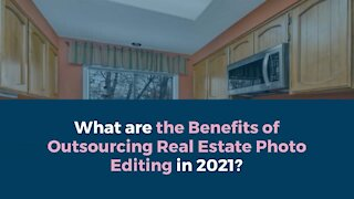 What are the Benefits of Outsourcing Real Estate Photo Editing in 2021?