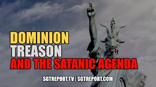 DOMINION, TREASON AND THE SATANIC AGENDA.