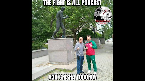 The Fight Is All Podcast #39 Grisha Todorov