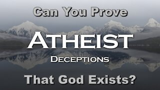 Atheist Deceptions: Can You Prove That God Exists?