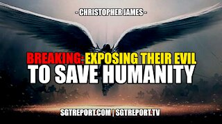 BREAKING: EXPOSING THEIR EVIL & LIES TO SAVE HUMANITY -- CHRISTOPHER JAMES & GABRIEL
