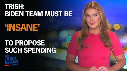 Trish: Biden Team Is 'Insane' (or Just Plain DUMB) To Propose Such Spending