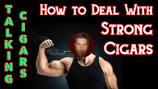 TALKING CIGARS: How To Deal With Strong Cigars - Should I Smoke This