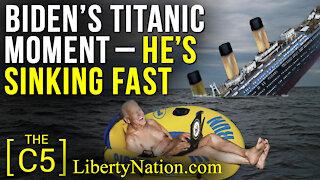 Biden's Titanic Moment – He's Sinking Fast – C5