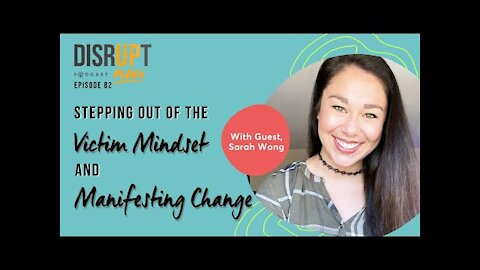 Disrupt Now Podcast Episode 82, Stepping Out of the Victim Mindset and Manifesting Change