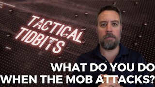 Tactical Tidbits Episode 32: What Do You Do When The Mob Attacks?