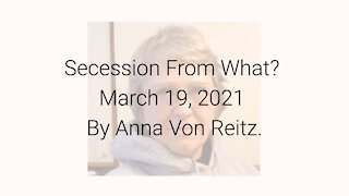 Secession From What? March 19, 2021 By Anna Von Reitz