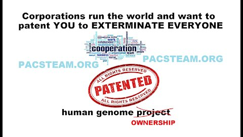 Corporations run the world and want to patent YOU to EXTERMINATE EVERYONE