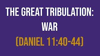 Daniel 11:40-44: The Great Tribulation – War
