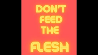 Feed Your Flesh and You Will Be Fleshy