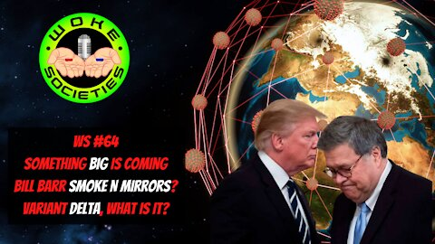 WS#64 Live 5:30 PM EST Something Big Is Coming, Bill Barr Smoke N' Mirrors? Variant Delta, What Is It?