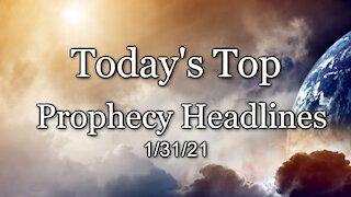 Today's Top Prophecy Headlines - 1/31/21