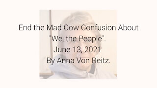 """End the Mad Cow Confusion About """"We, the People"""" June 13, 2021 By Anna Von Reitz"""