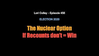 Lori Colley Ep. 456 - The Nuclear Option If Recounts don't = Win