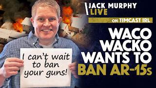 Waco WACKO Wants To BAN AR-15s