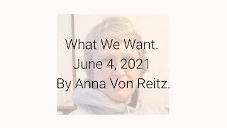 What We Want June 4, 2021 By Anna Von Reitz
