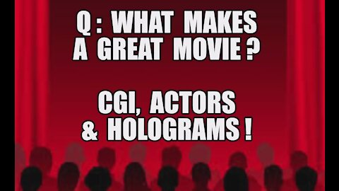 Q: WHAT MAKES A GREAT MOVIE? CGI ACTORS HOLOGRAMS! THE WORLD IS A STAGE! ITS A HOLLYWOOD PRODUCTION!