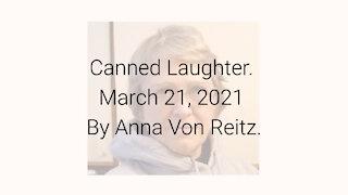 Canned Laughter March 21, 2021 By Anna Von Reitz