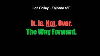 Lori Colley - Episode 459 - It. Is. Not. Over.