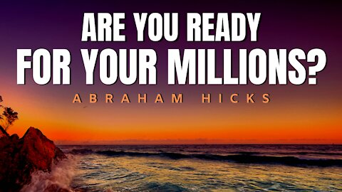 Are You Ready For Your Millions? | Abraham Hicks | Law Of Attraction 2020