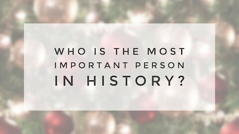 12.22.20 Tuesday Lesson - WHO IS THE MOST IMPORTANT PERSON IN HISTORY?