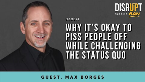Disrupt Now Podcast Episode 73, Why It's Okay to Piss People Off While Challenging the Status Quo
