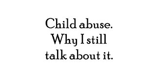 Child abuse and why I still talk about it.