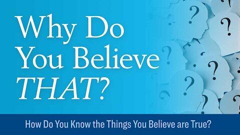 How Do You Know the Things You Believe are True?