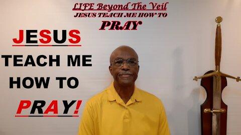 Jesus teach me how to Pray!