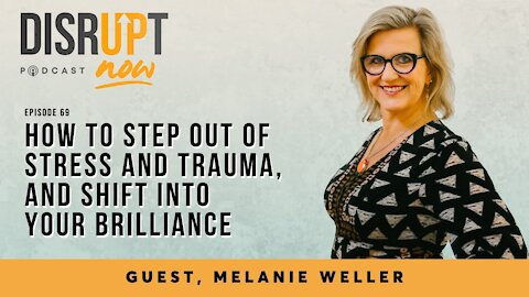Disrupt Now Podcast Episode 69, How To Step Out of Stress and Trauma, and Shift Into Your Brilliance
