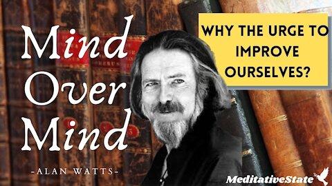 Alan Watts - MIND Over MIND - Self Improvement - Why do we Urge to Improve?