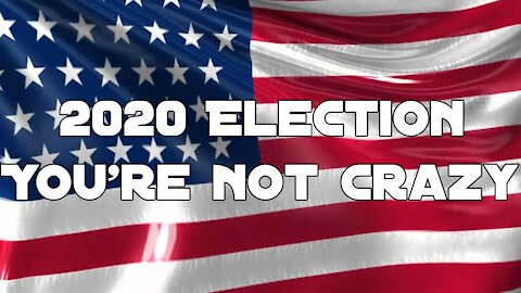 2020 Election   No you are not crazy