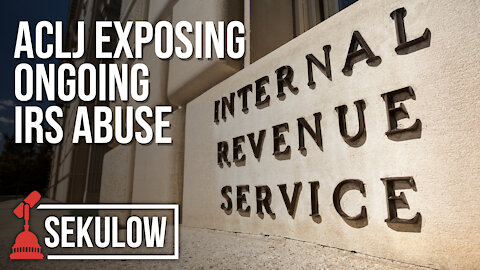 ACLJ Exposing Ongoing IRS Abuse