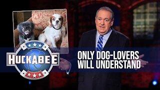 Only Dog-Lovers Will Understand | Huckabee