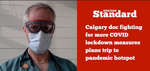 Calgary doc who's fighting for more COVID lockdown taking trip to pandemic hotspot