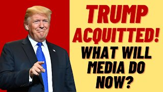 TRUMP ACQUITTED - WHAT WILL MEDIA DO NOW?