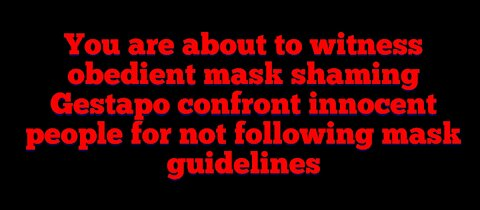 When mask shaming Gestapo attack