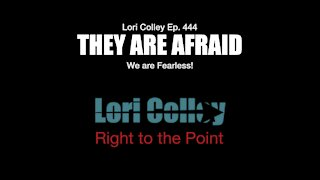 Lori Colley Ep. 444 They are Afraid - We are Fearless!
