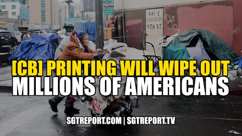 [CB] PRINTING WILL WIPE OUT TENS OF MILLIONS OF AMERICANS