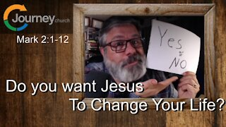 Do You Want Jesus To Change Your Life? Mark 2:1-12
