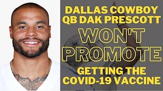 Dallas Cowboy QB Dak Prescott Won't Promote Getting the COVID-19 Vaccine - Here is why