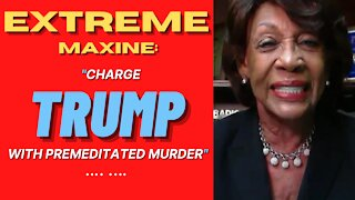 EXTREME MAXINE Waters Says She Wants Trump Charged with Permeditated MURDER