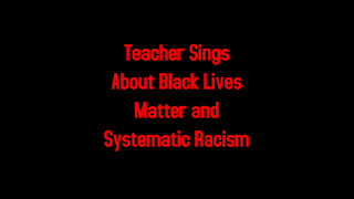 Teacher Sings About Black Lives Matter and Systematic Racism 2-26-2021