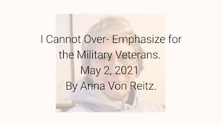 I Cannot Over- Emphasize for the Military Veterans May 2, 2021 By Anna Von Reitz