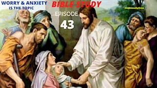 BIBLE STUDY: EPISODE 43; TROUBLE; WORRY; ANXIETY