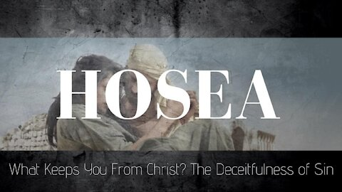 Hosea 11-12:12 What Keeps You From Christ? The Deceitfulness of Sin