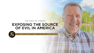 Exposing the Source of Evil in America (1 of 2) | Give Him 15: Daily Prayer with Dutch | July 22