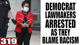 319. Democrat Lawmakers ARRESTED as they Blame RACISM