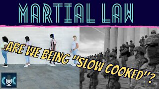 MARTIAL LAW, ARE WE BEING SLOW COOKED